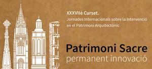 XXXVIIè Curset. Jornades internacionals sobre la intervenció en el patrimoni arquitectònic. Patrimoni Sacre, permanent innovació